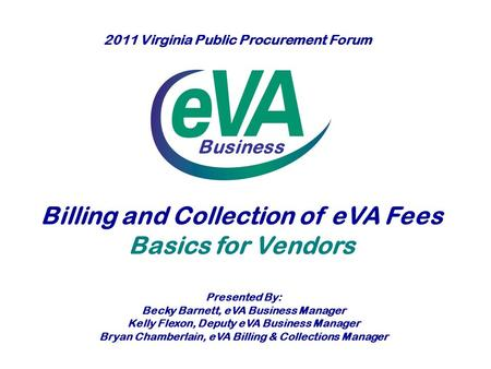 Business Billing and Collection of eVA Fees Basics for Vendors Presented By: Becky Barnett, eVA Business Manager Kelly Flexon, Deputy eVA Business Manager.