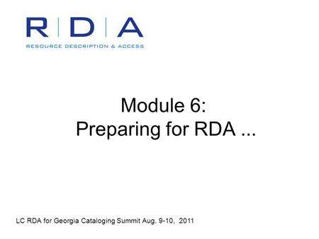 Module 6: Preparing for RDA... LC RDA for Georgia Cataloging Summit Aug. 9-10, 2011.