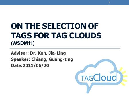 ON THE SELECTION OF TAGS FOR TAG CLOUDS (WSDM11) Advisor: Dr. Koh. Jia-Ling Speaker: Chiang, Guang-ting Date:2011/06/20 1.