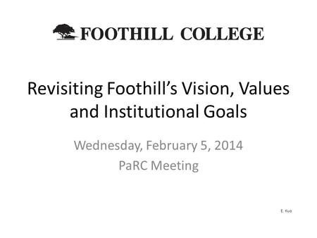Revisiting Foothill's Vision, Values and Institutional Goals Wednesday, February 5, 2014 PaRC Meeting E. Kuo.
