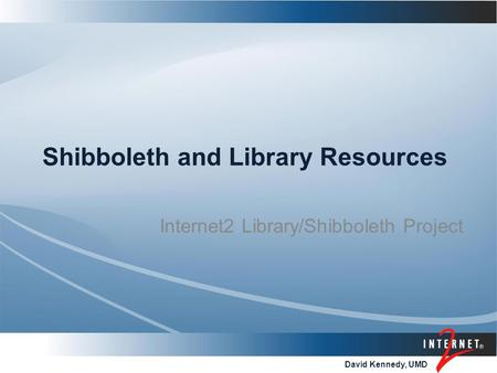 David Kennedy, UMD Shibboleth and Library Resources Internet2 Library/Shibboleth Project.