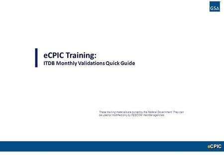 0 eCPIC Training: ITDB Monthly Validations Quick Guide These training materials are owned by the Federal Government. They can be used or modified only.