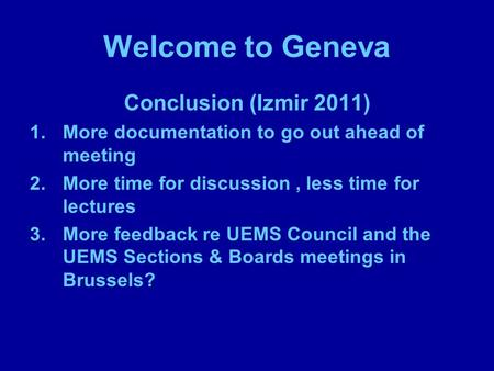 Welcome to Geneva Conclusion (Izmir 2011) 1.More documentation to go out ahead of meeting 2.More time for discussion, less time for lectures 3.More feedback.
