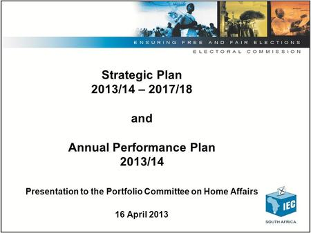Strategic Plan 2013/14 – 2017/18 and Annual Performance Plan 2013/14 Presentation to the Portfolio Committee on Home Affairs 16 April 2013.