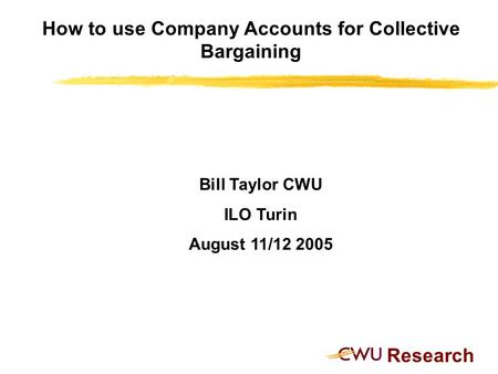 Research How to use Company Accounts for Collective Bargaining Bill Taylor CWU ILO Turin August 11/12 2005.