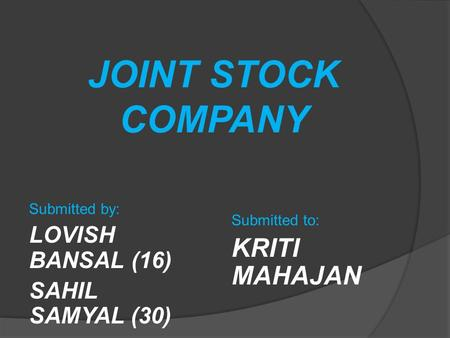 JOINT STOCK COMPANY Submitted by: LOVISH BANSAL (16) SAHIL SAMYAL (30) Submitted to: KRITI MAHAJAN.