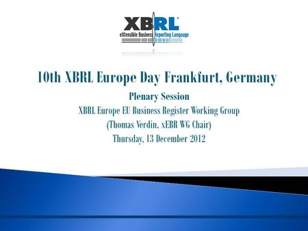 Plenary Session XBRL Europe EU Business Register Working Group (Thomas Verdin, xEBR WG Chair) Thursday, 13 December 2012.