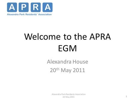 1 Welcome to the APRA EGM Alexandra House 20 th May 2011 1 Alexandra Park Residents Association 20 May 2011.