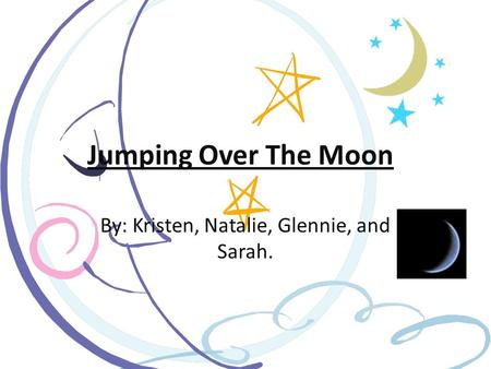Jumping Over The Moon! By: Kristen, Natalie, Glennie, and Sarah.