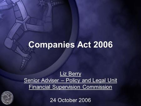 Companies Act 2006 Liz Berry Senior Adviser – Policy and Legal Unit Financial Supervision Commission 24 October 2006.