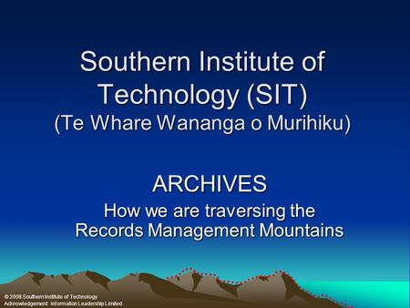 Southern Institute of Technology (SIT) (Te Whare Wananga o Murihiku) ARCHIVES How we are traversing the Records Management Mountains © 2008 Southern Institute.
