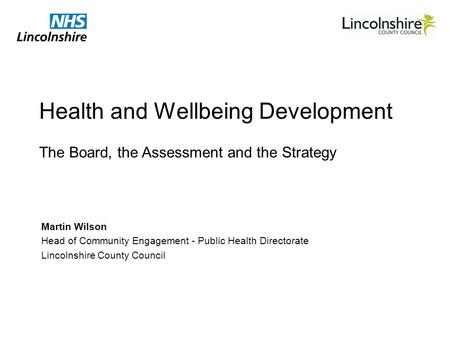Health and Wellbeing Development Martin Wilson Head of Community Engagement - Public Health Directorate Lincolnshire County Council The Board, the Assessment.