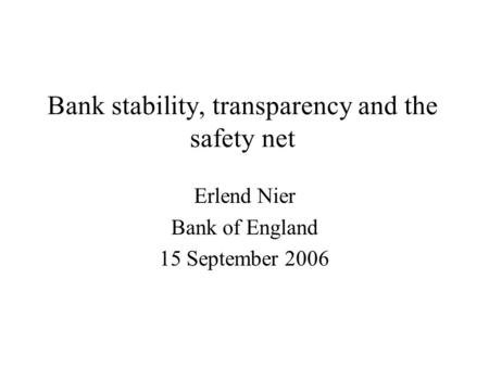Bank stability, transparency and the safety net Erlend Nier Bank of England 15 September 2006.