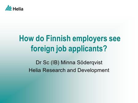 How do Finnish employers see foreign job applicants? Dr Sc (IB) Minna Söderqvist Helia Research and Development.