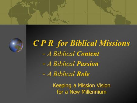 C P R for Biblical Missions - A Biblical Content - A Biblical Passion - A Biblical Role Keeping a Mission Vision for a New Millennium.