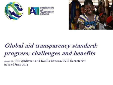 Global aid transparency standard: progress, challenges and benefits prepared by Bill Anderson and Danila Boneva, IATI Secretariat 21st of June 2011.