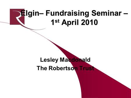 Elgin– Fundraising Seminar – 1 st April 2010 Lesley Macdonald The Robertson Trust.