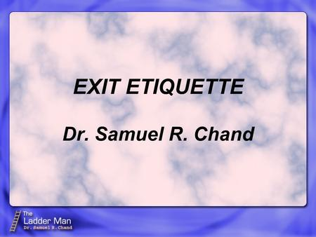 EXIT ETIQUETTE Dr. Samuel R. Chand. New church members understand Entrance Etiquette—how to join a church. However very few understand Exit Etiquette—how.