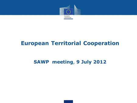 European Territorial Cooperation SAWP meeting, 9 July 2012 1.