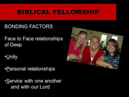 BIBLICAL FELLOWSHIP BONDING FACTORS Face to Face relationships of Deep Unity Personal relationships Service with one another and with our Lord.