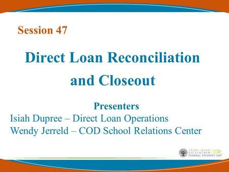 Session 47 Direct Loan Reconciliation and Closeout Presenters Isiah Dupree – Direct Loan Operations Wendy Jerreld – COD School Relations Center.