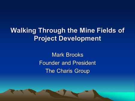 Walking Through the Mine Fields of Project Development Mark Brooks Founder and President The Charis Group.