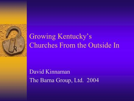 Growing Kentucky's Churches From the Outside In David Kinnaman The Barna Group, Ltd. 2004.