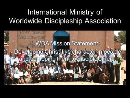 International Ministry of Worldwide Discipleship Association WDA Mission Statement: Developing Christ-like character in people and equipping them to disciple.