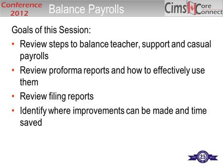Goals of this Session: Review steps to balance teacher, support and casual payrolls Review proforma reports and how to effectively use them Review filing.