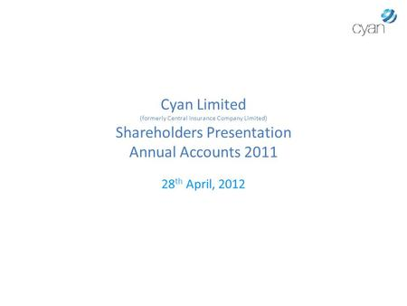 Cyan Limited (formerly Central Insurance Company Limited) Shareholders Presentation Annual Accounts 2011 28 th April, 2012.