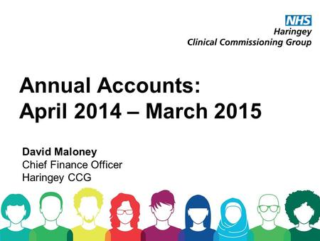 Annual Accounts: April 2014 – March 2015 David Maloney Chief Finance Officer Haringey CCG.