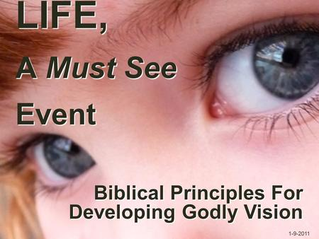 LIFE, A Must See Event Biblical Principles For Developing Godly Vision Biblical Principles For Developing Godly Vision 1-9-2011.
