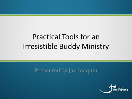 Practical Tools for an Irresistible Buddy Ministry Presented by Jan Joaquin.