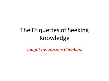 The Etiquettes of Seeking Knowledge Taught by: Hacene Chebbani.