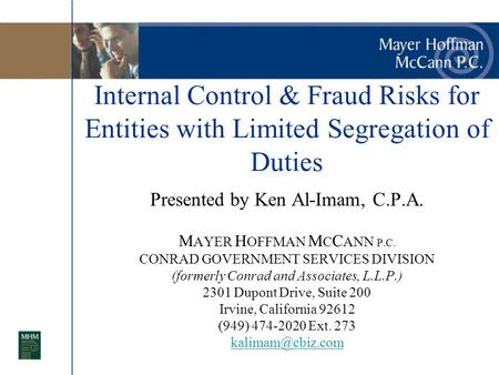 Internal Control & Fraud Risks for Entities with Limited Segregation of Duties Presented by Ken Al-Imam, C.P.A. M AYER H OFFMAN M C C ANN P.C. CONRAD GOVERNMENT.