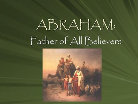 ABRAHAM: Father of All Believers. Homework (due Tues., 11/17) Read Gen. 12, 15-16; NB: complete RQs (due Weds., 11/18) Interview parent w/ # 2 from WTB.
