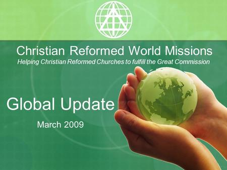 Christian Reformed World Missions Helping Christian Reformed Churches to fulfill the Great Commission Global Update March 2009.