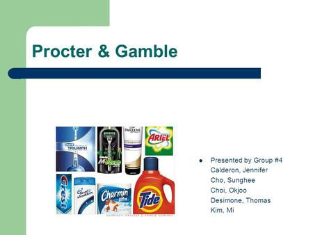 Procter & Gamble Presented by Group #4 Calderon, Jennifer Cho, Sunghee