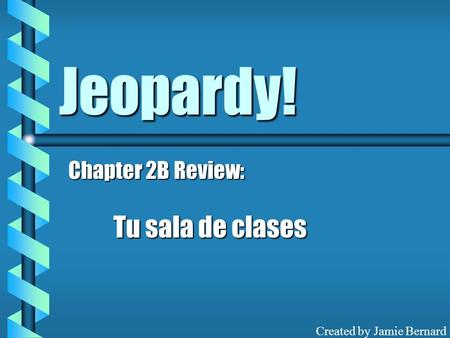 Jeopardy! Chapter 2B Review: Tu sala de clases Created by Jamie Bernard.
