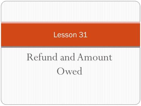 Refund and Amount Owed Lesson 31. 1040 Lines Refund 73 – 75 Owe 76 - 77.