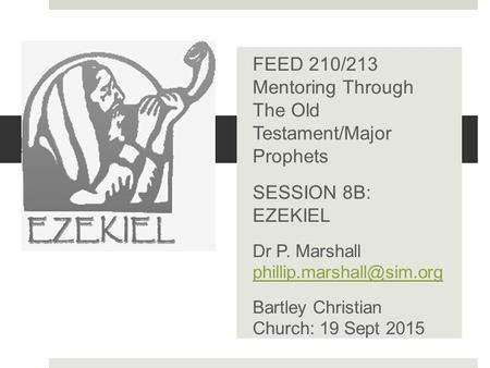 .. FEED 210/213 Mentoring Through The Old Testament/Major Prophets SESSION 8B: EZEKIEL Dr P. Marshall