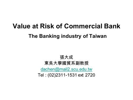 Value at Risk of Commercial Bank The Banking industry of Taiwan 張大成 東吳大學國貿系副教授 Tel : (02)2311-1531 ext 2720.