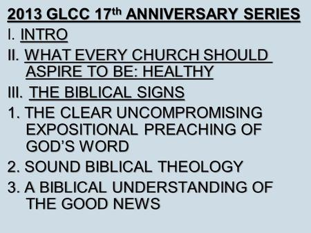 2013 GLCC 17 th ANNIVERSARY SERIES INTRO I. INTRO II. WHAT EVERY CHURCH SHOULD ASPIRE TO BE: HEALTHY III. THE BIBLICAL SIGNS 1. THE CLEAR UNCOMPROMISING.