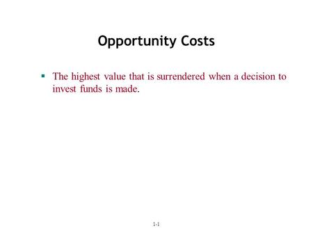 1-1 Opportunity Costs  The highest value that is surrendered when a decision to invest funds is made.