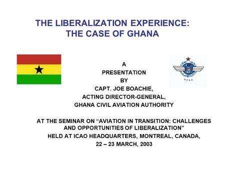 THE LIBERALIZATION EXPERIENCE: THE CASE OF GHANA A PRESENTATION BY CAPT. JOE BOACHIE, ACTING DIRECTOR-GENERAL, GHANA CIVIL AVIATION AUTHORITY AT THE SEMINAR.