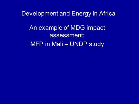 Development and Energy in Africa An example of MDG impact assessment: MFP in Mali – UNDP study.