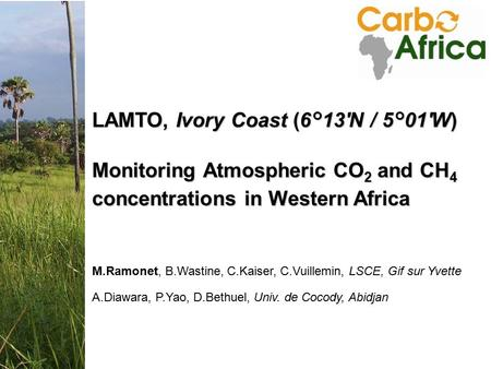 Annual Meeting 25-27 Nov 2008 Accra, Ghana LAMTO, Ivory Coast (6°13'N / 5°01'W) Monitoring Atmospheric CO 2 and CH 4 concentrations in Western Africa M.Ramonet,
