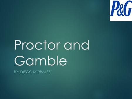 Proctor and Gamble BY: DIEGO MORALES History  Proctor and Gamble was established on October 31, 1837.  Originally founded by James Gamble and William.