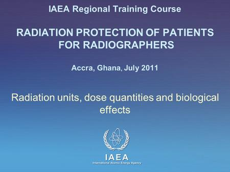IAEA International Atomic Energy Agency IAEA Regional Training Course RADIATION PROTECTION OF PATIENTS FOR RADIOGRAPHERS Accra, Ghana, July 2011 Radiation.