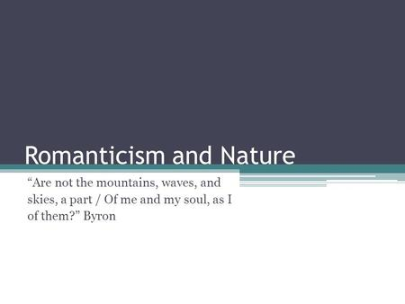 "Romanticism and Nature ""Are not the mountains, waves, and skies, a part / Of me and my soul, as I of them?"" Byron."